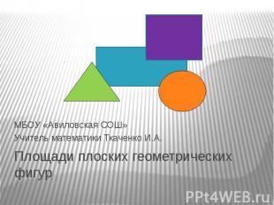 Площади плоских геометрических фигурМБОУ «Авиловская СОШ»Учитель математики Ткач
