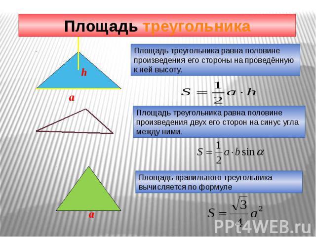 Площадь треугольника Площадь треугольника равна половине произведения его стороны на проведённую к ней высоту. Площадь треугольника равна половине произведения двух его сторон на синус угла между ними. Площадь правильного треугольника вычисляется по…