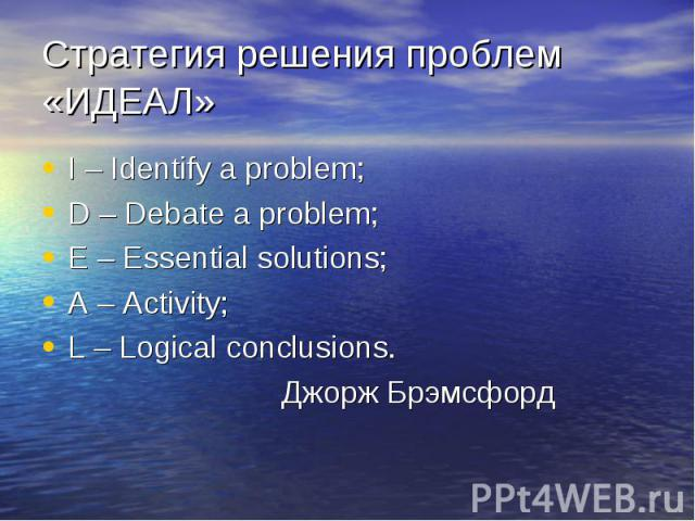 Стратегия решения проблем «ИДЕАЛ» I – Identify a problem;D – Debate a problem;E – Essential solutions; A – Activitу;L – Logical conclusions. Джорж Брэмсфорд