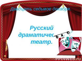 Двадцать седьмое декабря.Русский драматический театр.
