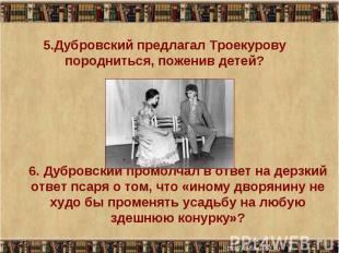 5.Дубровский предлагал Троекурову породниться, поженив детей? 6. Дубровский пром