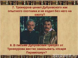 7. Троекуров ценил Дубровского как опытного охотника и не ездил без него на охот