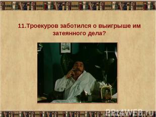11.Троекуров заботился о выигрыше им затеянного дела?