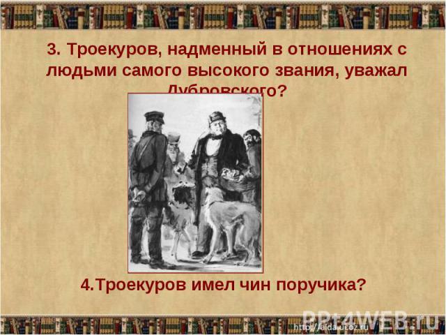 3. Троекуров, надменный в отношениях с людьми самого высокого звания, уважал Дубровского? 4.Троекуров имел чин поручика?