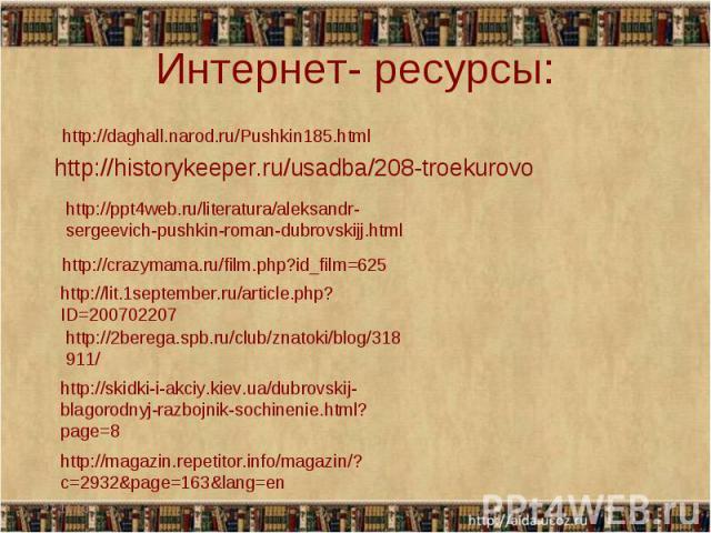 Интернет- ресурсы: http://historykeeper.ru/usadba/208-troekurovo http://ppt4web.ru/literatura/aleksandr-sergeevich-pushkin-roman-dubrovskijj.html http://crazymama.ru/film.php?id_film=625 http://lit.1september.ru/article.php?ID=200702207 http://2bere…