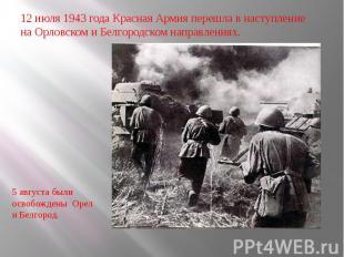 12 июля 1943 года Красная Армия перешла в наступление на Орловском и Белгородско