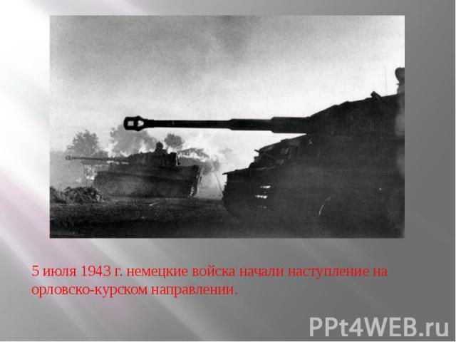 5 июля 1943 г. немецкие войска начали наступление на орловско-курском направлении.