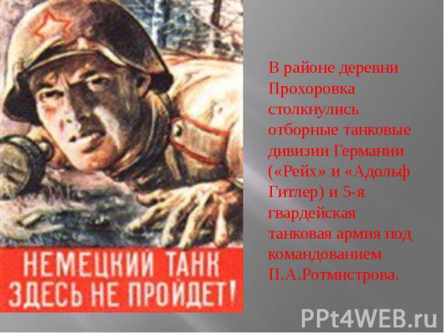 В районе деревни Прохоровка столкнулись отборные танковые дивизии Германии («Рейх» и «Адольф Гитлер) и 5-я гвардейская танковая армия под командованием П.А.Ротмистрова.