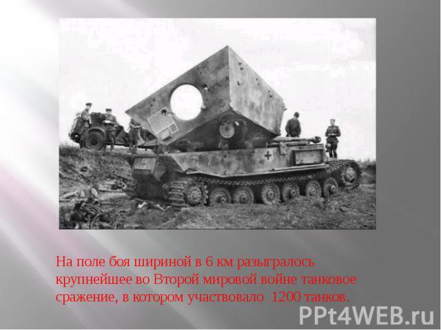 На поле боя шириной в 6 км разыгралось крупнейшее во Второй мировой войне танковое сражение, в котором участвовало 1200 танков.