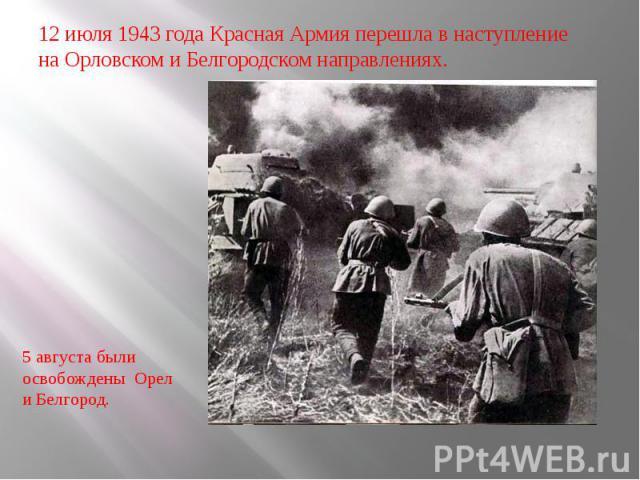 12 июля 1943 года Красная Армия перешла в наступление на Орловском и Белгородском направлениях. 5 августа были освобождены Орел и Белгород.