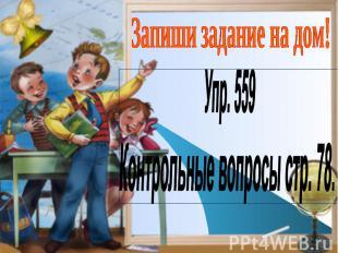 Запиши задание на дом! Упр. 559Контрольные вопросы стр. 78.