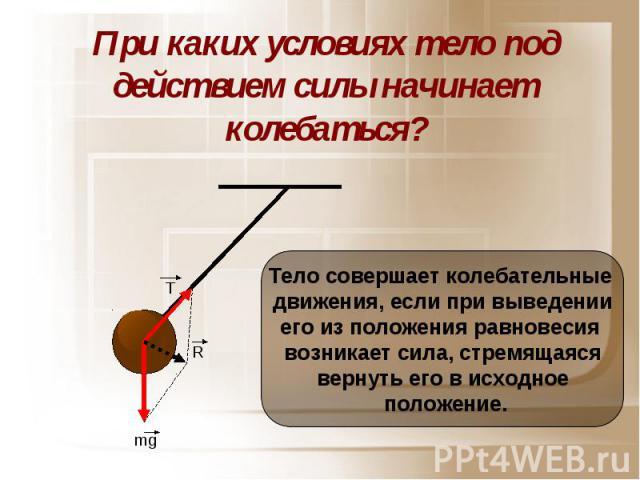 При каких условиях тело под действием силы начинает колебаться? Тело совершает колебательные движения, если при выведенииего из положения равновесия возникает сила, стремящаясявернуть его в исходное положение.