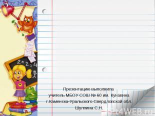 Презентацию выполнила учитель МБОУ СОШ № 60 им. Кунавинаг.Каменска-Уральского Св