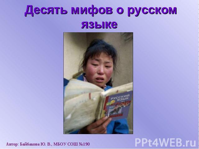 Десять мифов о русском языке Автор: Байбакова Ю. В., МБОУ СОШ №190