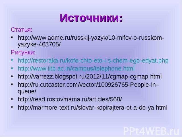 Источники: Статья:http://www.adme.ru/russkij-yazyk/10-mifov-o-russkom-yazyke-463705/Рисунки:http://restoraka.ru/kofe-chto-eto-i-s-chem-ego-edyat.phphttp://www.iitb.ac.in/campus/telephone.htmlhttp://varrezz.blogspot.ru/2012/11/cgmap-cgmap.htmlhttp://…