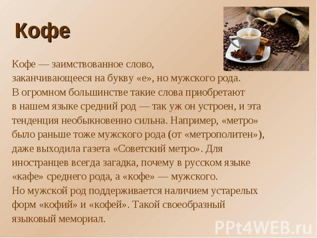 Кофе Кофе— заимствованное слово, заканчивающееся набукву «е», номужского рода.Вогромном большинстве такие слова приобретаютвнашем языке средний род— так ужонустроен, иэтатенденция необыкновенно сильна. Например, «метро»было раньше тоже мужс…
