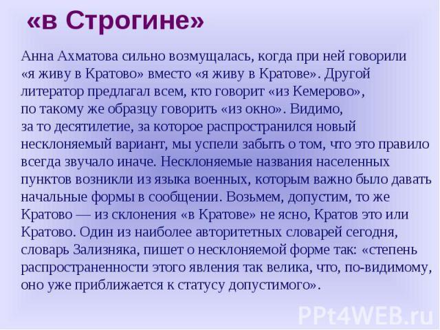 «вСтрогине» Анна Ахматова сильно возмущалась, когда при ней говорили «яживу вКратово» вместо «яживу вКратове». Другой литератор предлагал всем, кто говорит «изКемерово», потакомуже образцу говорить «изокно». Видимо, затодесятилетие, зако…