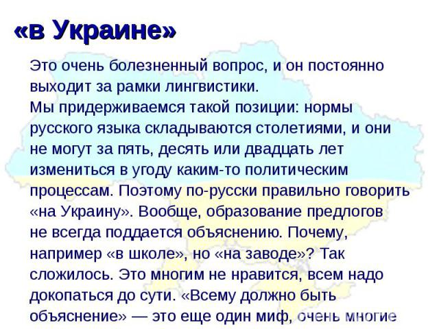 «вУкраине» Это очень болезненный вопрос, ионпостоянно выходит зарамки лингвистики. Мыпридерживаемся такой позиции: нормы русского языка складываются столетиями, иони немогут запять, десять или двадцать лет измениться вугоду каким-то политич…