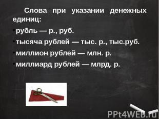 Слова при указании денежных единиц: рубль — р., руб.тысяча рублей — тыс. р., тыс