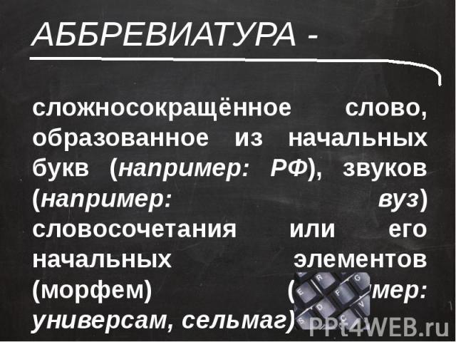 АББРЕВИАТУРА - сложносокращённое слово, образованное из начальных букв (например: РФ), звуков (например: вуз) словосочетания или его начальных элементов (морфем) (например: универсам, сельмаг)
