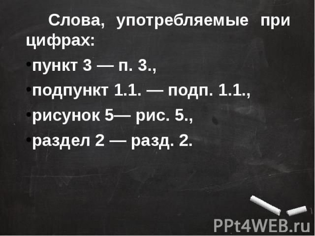 Слова, употребляемые при цифрах: пункт 3 — п. 3., подпункт 1.1. — подп. 1.1.,рисунок 5— рис. 5.,раздел 2 — разд. 2.
