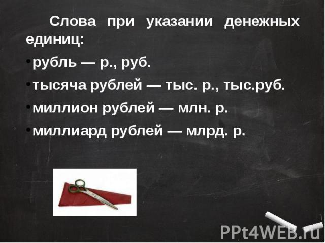 Слова при указании денежных единиц: рубль — р., руб.тысяча рублей — тыс. р., тыс.руб.миллион рублей — млн. р.миллиард рублей — млрд. р.