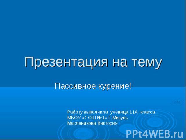 Пассивное курение Презентация на тему Работу выполнила ученица 11А классаМБОУ «СОШ №1» Г.Микунь Масленикова Виктория