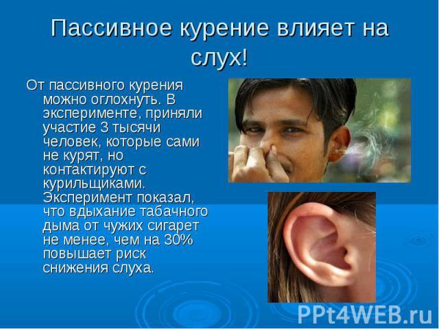 Пассивное курение влияет на слух! От пассивногокурения можно оглохнуть. В эксперименте, приняли участие 3 тысячи человек, которые сами не курят, но контактируют с курильщиками. Эксперимент показал, что вдыхание табачного дыма от чужих сигарет не ме…
