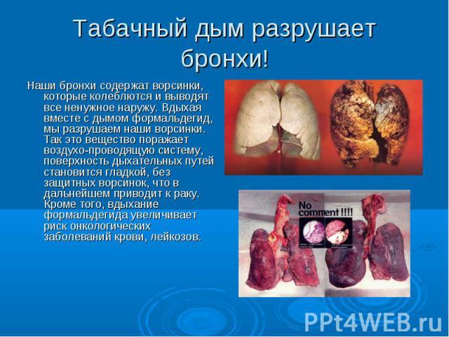 Табачный дым разрушает бронхи! Наши бронхи содержат ворсинки, которые колеблются и выводят все ненужное наружу. Вдыхая вместе с дымом формальдегид, мы разрушаем наши ворсинки. Так это вещество поражает воздухо-проводящую систему, поверхность дыхател…