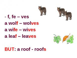 f, fe – vesa wolf – wolvesa wife – wivesa leaf – leaves BUT: a roof - roofs