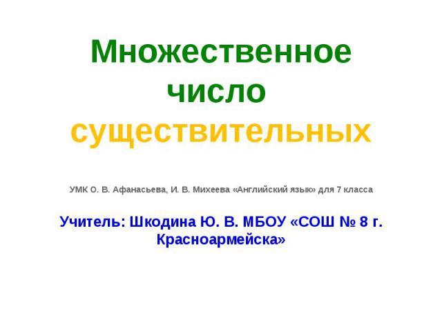 Множественное число существительныхУМК О. В. Афанасьева, И. В. Михеева «Английский язык» для 7 классаУчитель: Шкодина Ю. В. МБОУ «СОШ № 8 г. Красноармейска»