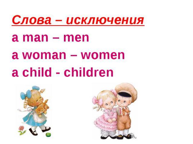 Слова – исключения a man – mena woman – womena child - children