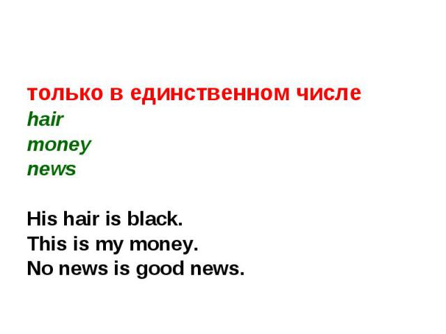 только в единственном числеhairmoneynewsHis hair is black.This is my money.No news is good news.