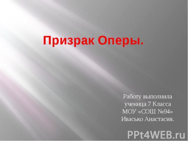 Призрак Оперы.Работу выполнила ученица 7 Класса МОУ «СОШ №94» Ивасько Анастасия.