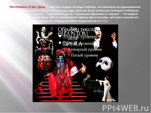 The Phantom of the Opera—мюзиклЭндрю Ллойда Уэббера, основанный наодноименном романефранцузского писателяГастона Леру. Музыка была написана Ллойдом Уэббером, основная часть лирики—Чарльзом Хартом, отдельные фрагменты лирики— Ричардом Стилго…