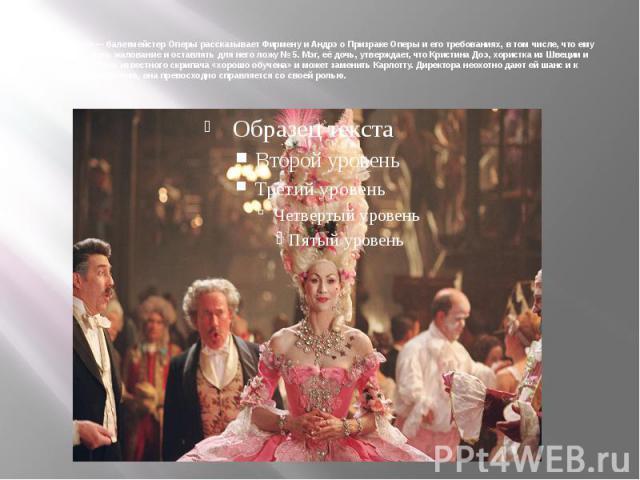 Мадам Жири— балетмейстер Оперы рассказывает Фирмену и Андрэ о Призраке Оперы и его требованиях, в том числе, что ему обязаны платить жалование и оставлять для него ложу №5. Мэг, её дочь, утверждает, что Кристина Доэ, хористка из Швеции и осиротевш…