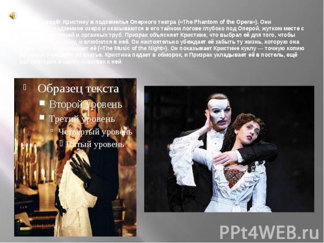 Призрак ведёт Кристину в подземелья Оперного театра («The Phantom of the Opera»). Они пересекают подземное озеро и оказываются в его тайном логове глубоко под Оперой, жутком месте с множеством свечей и органных труб. Призрак объясняет Кристине, что…