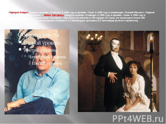 «Призрак Оперы» выиграл премию «Оливера» в 1986 году и премию «Тони» в 1988 году в номинации «Лучший Мюзикл». Первый исполнитель роли Призрака— Майкл Кроуфорд выиграл премию «Оливера» в 1986 году и премию «Тони» в 1988 году в номинации «Лучший гла…