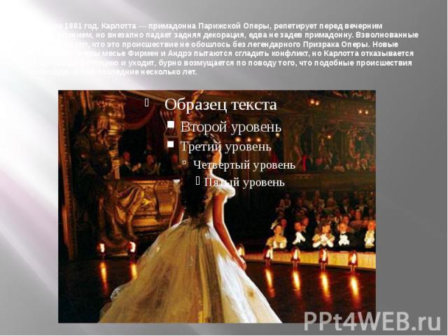 На дворе 1881 год. Карлотта— примадонна Парижской Оперы, репетирует перед вечерним представлением, но внезапно падает задняя декорация, едва не задев примадонну. Взволнованные актёры считают, что это происшествие не обошлось без легендарного Призра…