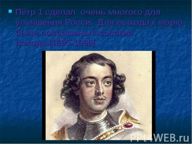 Пётр 1 сделал очень многого для улучшения Росси. Для выхода к морю были совершены Азовские походы(1695-1696)