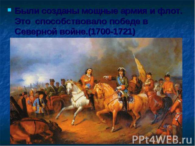 Были созданы мощные армия и флот. Это способствовало победе в Северной войне.(1700-1721)