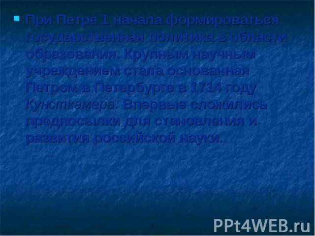 При Петре 1 начала формироваться государственная политика в области образования. Крупным научным учреждением стала основанная Петром в Петербурге в 1714 году Кунсткамера. Впервые сложились предпосылки для становления и развития российской науки.