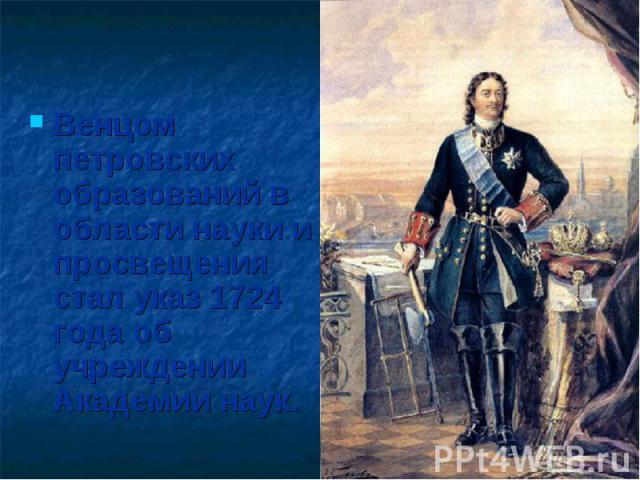 Венцом петровских образований в области науки и просвещения стал указ 1724 года об учреждении Академии наук.
