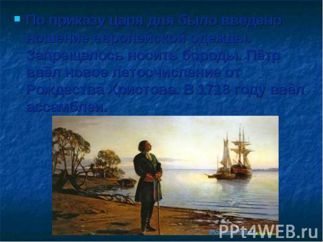 По приказу царя для было введено ношение европейской одежды. Запрещалось носить бороды. Пётр ввёл новое летосчисление от Рождества Христова. В 1718 году ввёл ассамблеи.