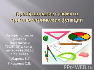 Преобразование графиков тригонометрических функций Авторы проекта учителя матема