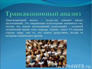 Трансакционный анализ Трансакционный анализ – по-русски означает анализ высказыв