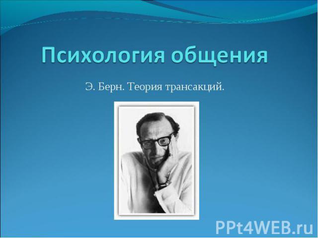 Психология общения. Э. Берн. Теория трансакций