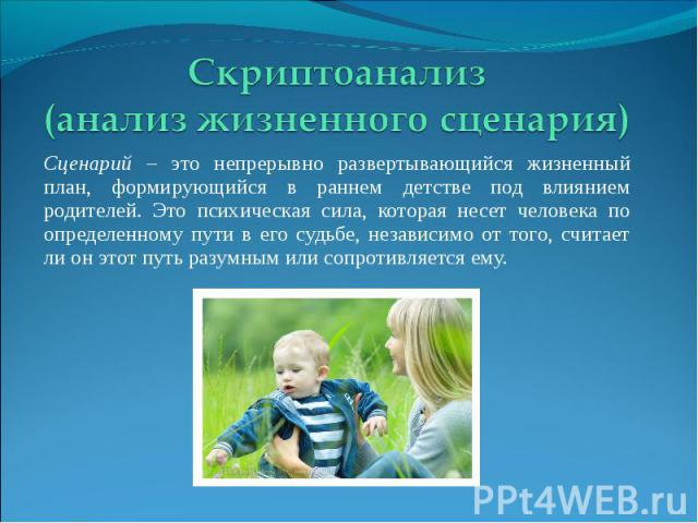 Скриптоанализ (анализ жизненного сценария) Сценарий – это непрерывно развертывающийся жизненный план, формирующийся в раннем детстве под влиянием родителей. Это психическая сила, которая несет человека по определенному пути в его судьбе, независимо …