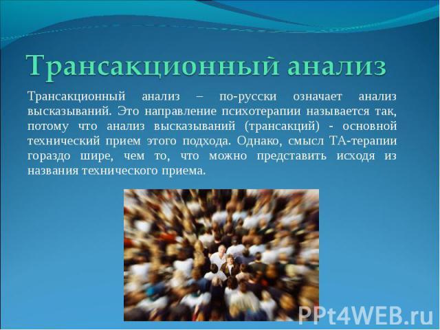 Трансакционный анализ Трансакционный анализ – по-русски означает анализ высказываний. Это направление психотерапии называется так, потому что анализ высказываний (трансакций) - основной технический прием этого подхода. Однако, смысл ТА-терапии гораз…