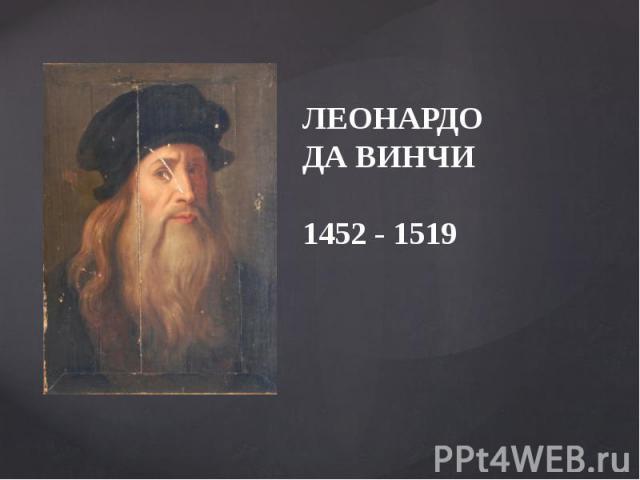 Леонардо Да Винчи 1452 - 1519